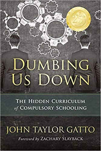 Dumbing Us Down: The Hidden Curriculum of Compulsory Schooling by John Taylor Gatto and Zachary Slayback