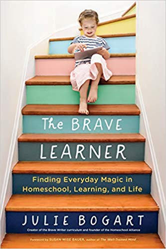The Brave Learner: Finding Everyday Magic in Homeschool, Learning, and Life by Julie Bogart and Susan Wise Bauer
